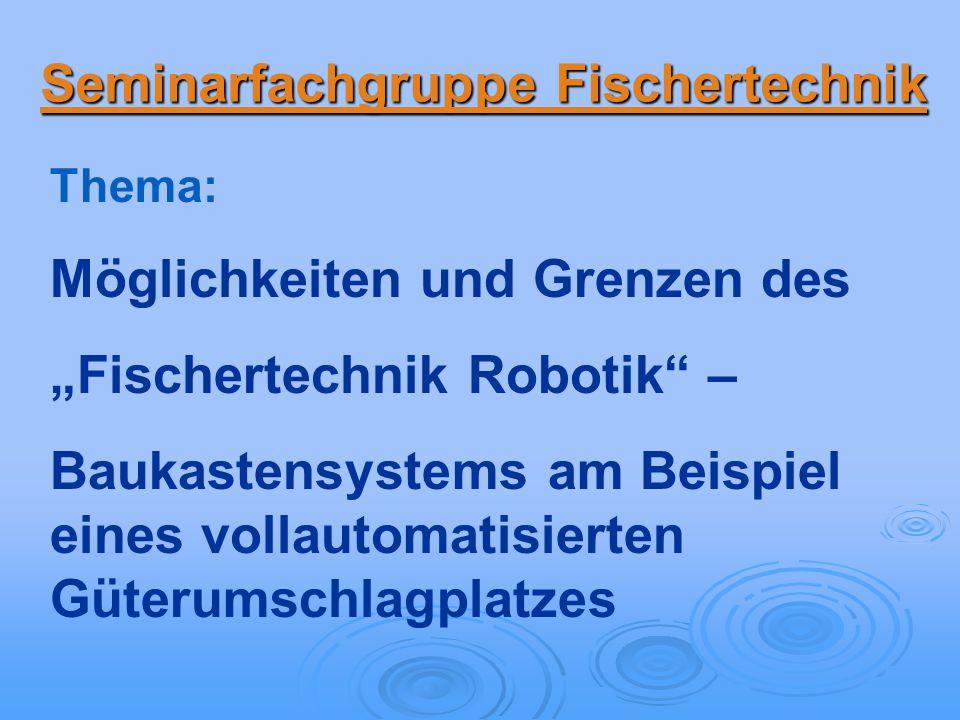 Seminarfachgruppe Fischertechnik Thema: Möglichkeiten und Grenzen des Fischertechnik Robotik – Baukastensystems am Beispiel eines vollautomatisierten Güterumschlagplatzes