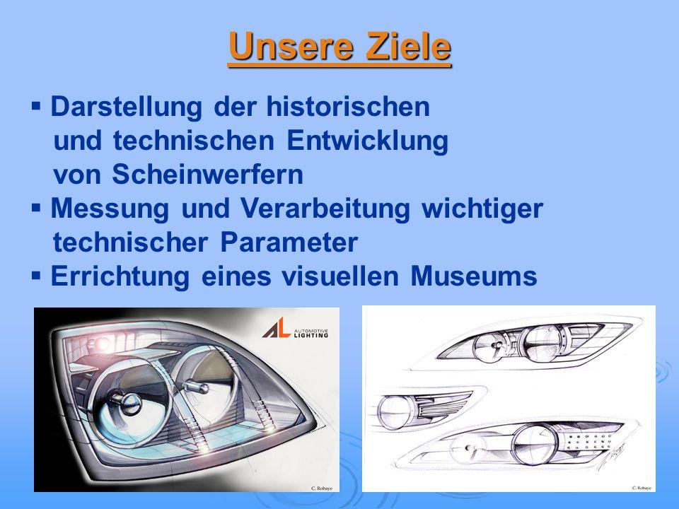 Unsere Ziele Darstellung der historischen und technischen Entwicklung von Scheinwerfern Messung und Verarbeitung wichtiger technischer Parameter Errichtung eines visuellen Museums