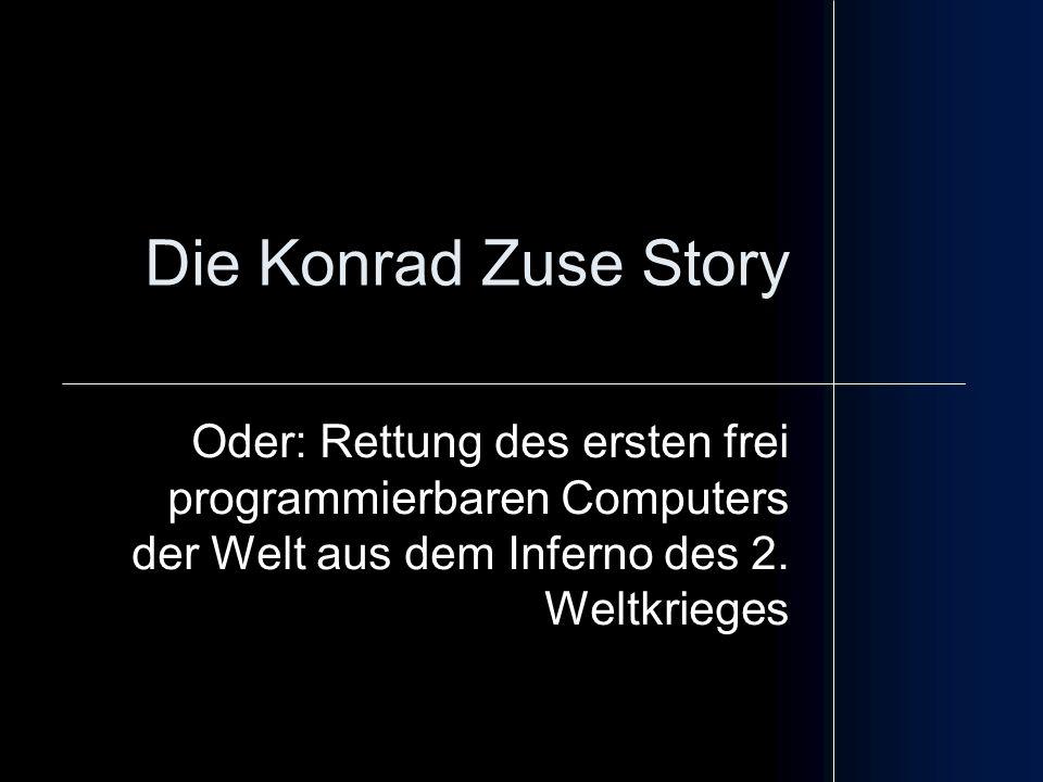 Die Konrad Zuse Story Oder: Rettung des ersten frei programmierbaren Computers der Welt aus dem Inferno des 2. Weltkrieges