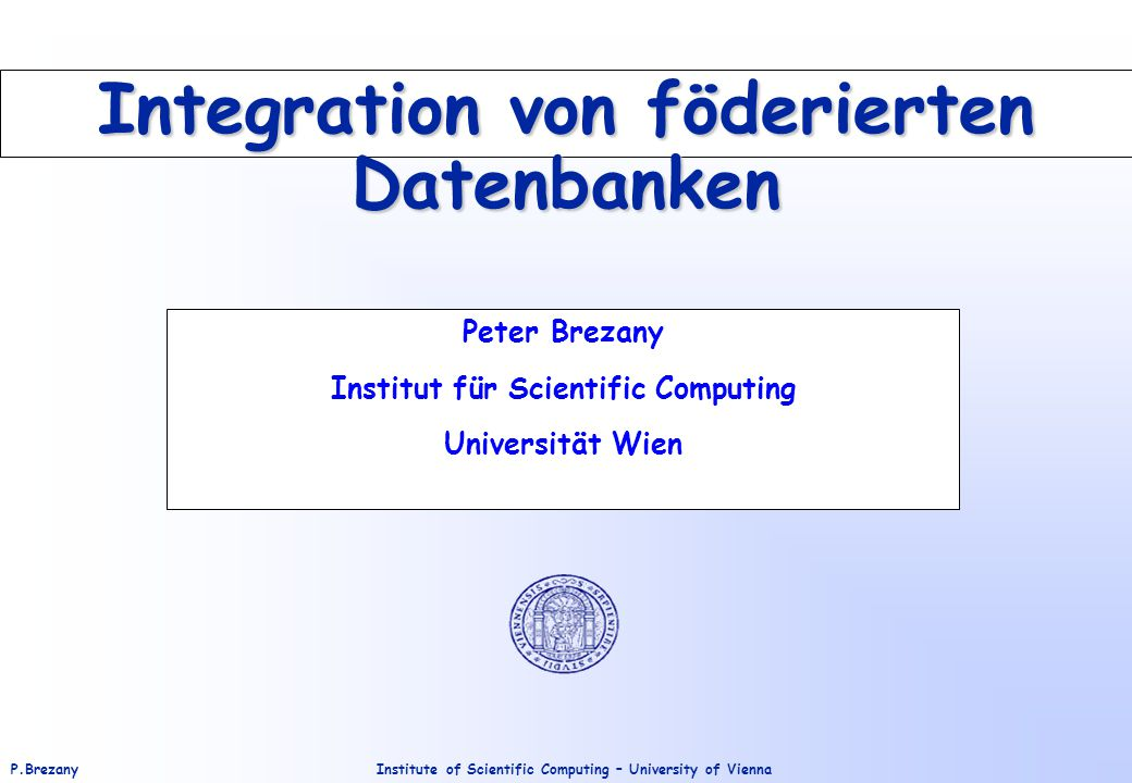 Institute of Scientific Computing – University of ViennaP.Brezany Integration von föderierten Datenbanken Peter Brezany Institut für Scientific Computing Universität Wien