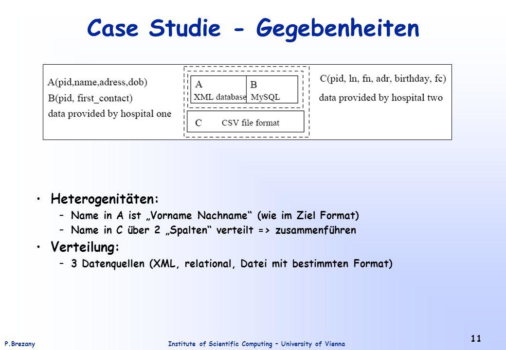 Institute of Scientific Computing – University of ViennaP.Brezany 11 Case Studie - Gegebenheiten Heterogenitäten: –Name in A ist Vorname Nachname (wie im Ziel Format) –Name in C über 2 Spalten verteilt => zusammenführen Verteilung: –3 Datenquellen (XML, relational, Datei mit bestimmten Format)