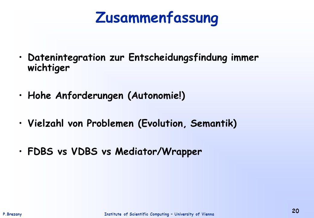 Institute of Scientific Computing – University of ViennaP.Brezany 20 Zusammenfassung Datenintegration zur Entscheidungsfindung immer wichtiger Hohe Anforderungen (Autonomie!) Vielzahl von Problemen (Evolution, Semantik) FDBS vs VDBS vs Mediator/Wrapper