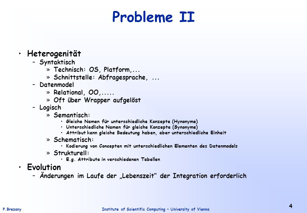 Institute of Scientific Computing – University of ViennaP.Brezany 4 Probleme II Heterogenität –Syntaktisch »Technisch: OS, Platform,...