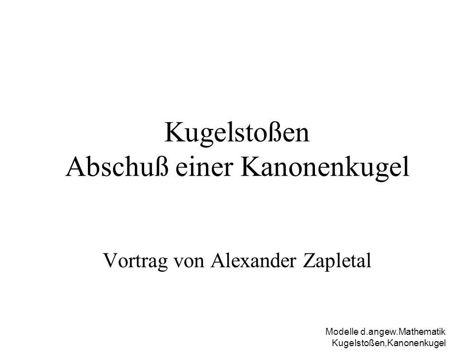 Modelle d.angew.Mathematik Kugelstoßen,Kanonenkugel Alexander Zapletal 2/12 Kugelstoßen Bahnkurve in Abhängigkeit von Abstoßwinkel und Abstoßgeschwindigkeit Erreichbare Maximalweite Trainingsziel .