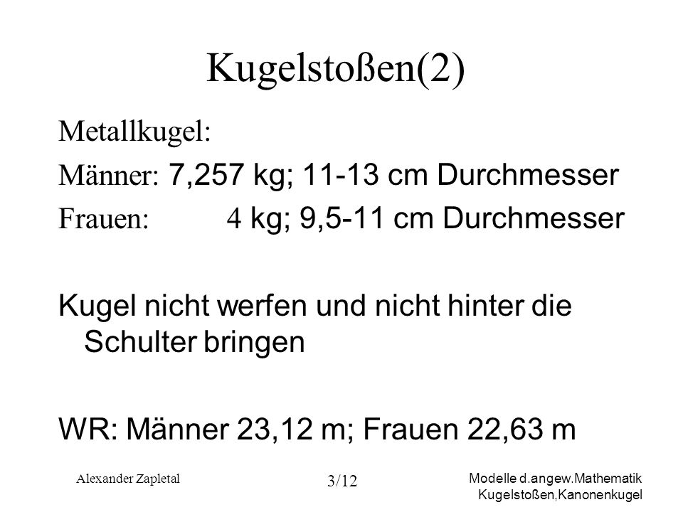 Modelle d.angew.Mathematik Kugelstoßen,Kanonenkugel Alexander Zapletal 3/12 Kugelstoßen(2) Metallkugel: Männer: 7,257 kg; 11-13 cm Durchmesser Frauen: