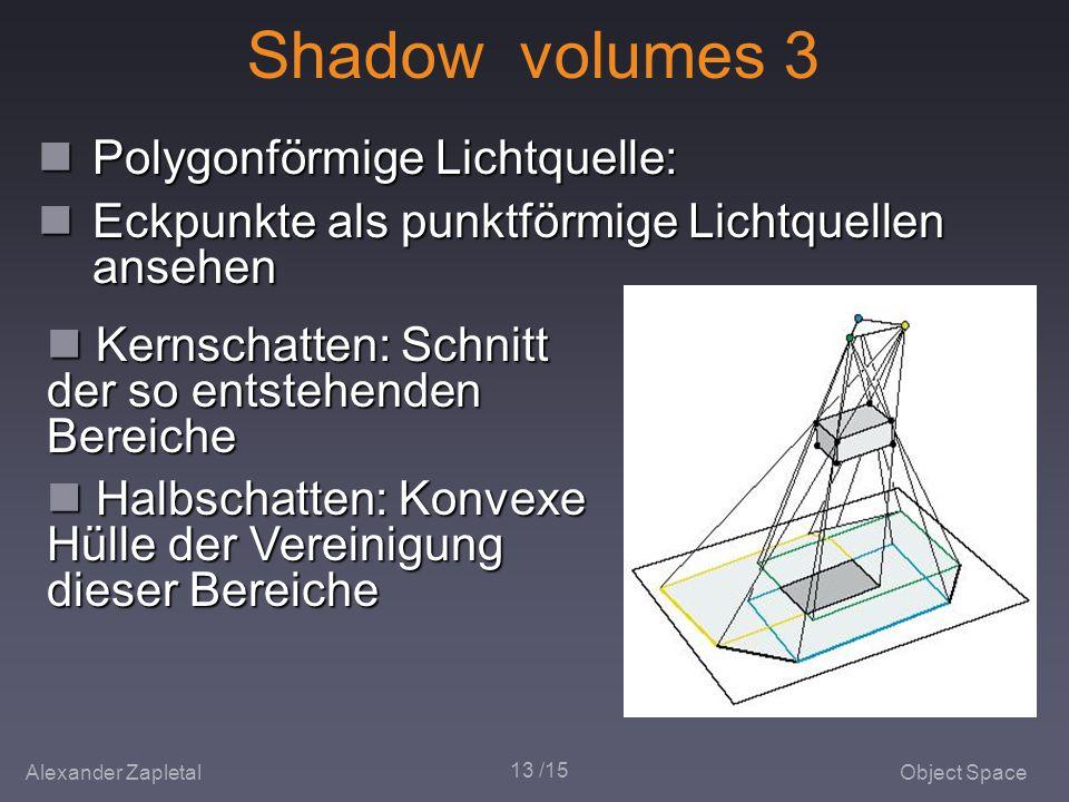 Alexander ZapletalObject Space 13 /15 Shadow volumes 3 Polygonförmige Lichtquelle: Polygonförmige Lichtquelle: Eckpunkte als punktförmige Lichtquellen ansehen Eckpunkte als punktförmige Lichtquellen ansehen Kernschatten: Schnitt der so entstehenden Bereiche Kernschatten: Schnitt der so entstehenden Bereiche Halbschatten: Konvexe Hülle der Vereinigung dieser Bereiche Halbschatten: Konvexe Hülle der Vereinigung dieser Bereiche