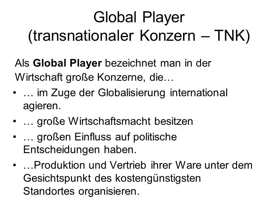 Global Player (transnationaler Konzern – TNK) … im Zuge der Globalisierung international agieren. … große Wirtschaftsmacht besitzen … großen Einfluss