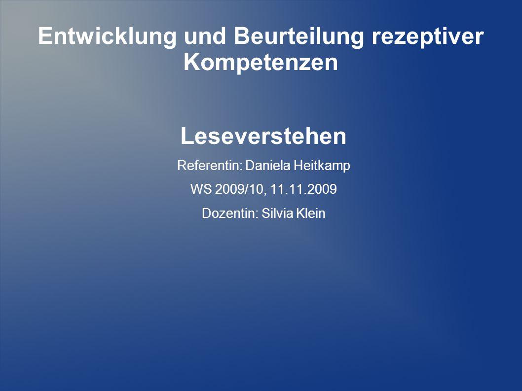 Entwicklung und Beurteilung rezeptiver Kompetenzen Leseverstehen Referentin: Daniela Heitkamp WS 2009/10, 11.11.2009 Dozentin: Silvia Klein