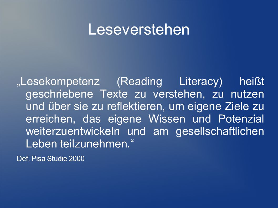 Leseverstehen Lesekompetenz (Reading Literacy) heißt geschriebene Texte zu verstehen, zu nutzen und über sie zu reflektieren, um eigene Ziele zu errei