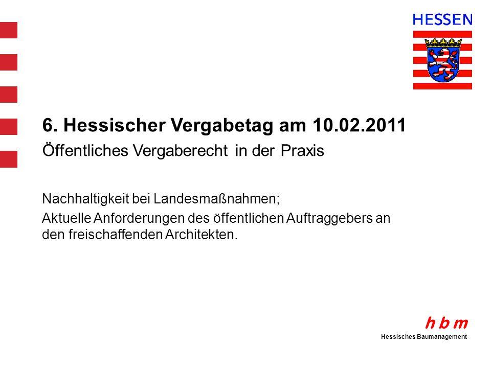 h b m Hessisches Baumanagement 6. Hessischer Vergabetag am 10.02.2011 Öffentliches Vergaberecht in der Praxis Nachhaltigkeit bei Landesmaßnahmen; Aktu
