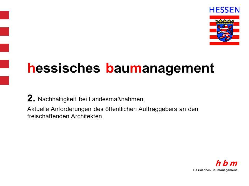 h b m Hessisches Baumanagement hessisches baumanagement 2. Nachhaltigkeit bei Landesmaßnahmen; Aktuelle Anforderungen des öffentlichen Auftraggebers a