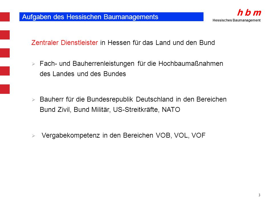 h b m Hessisches Baumanagement 3 Aufgaben des Hessischen Baumanagements Zentraler Dienstleister in Hessen für das Land und den Bund Fach- und Bauherre