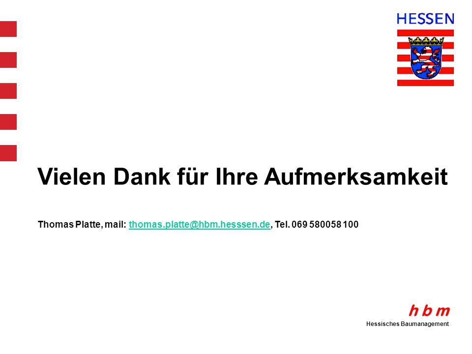 h b m Hessisches Baumanagement Vielen Dank für Ihre Aufmerksamkeit Thomas Platte, mail: thomas.platte@hbm.hesssen.de, Tel. 069 580058 100thomas.platte