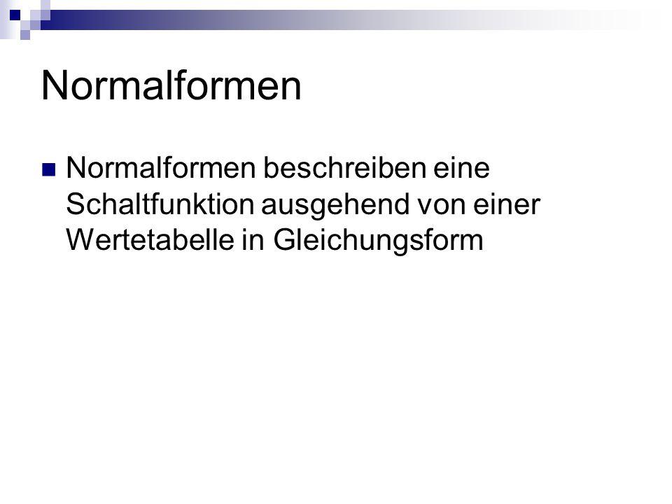 Normalformen Normalformen beschreiben eine Schaltfunktion ausgehend von einer Wertetabelle in Gleichungsform