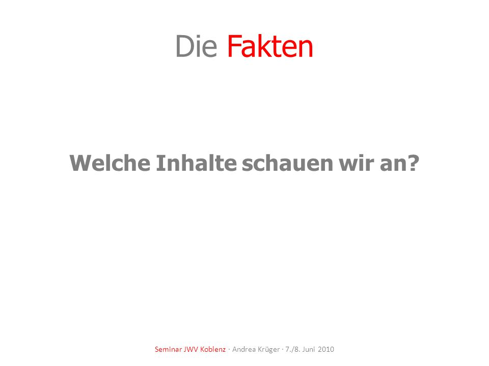 Die Fakten Welche Inhalte schauen wir an? Seminar JWV Koblenz · Andrea Krüger · 7./8. Juni 2010