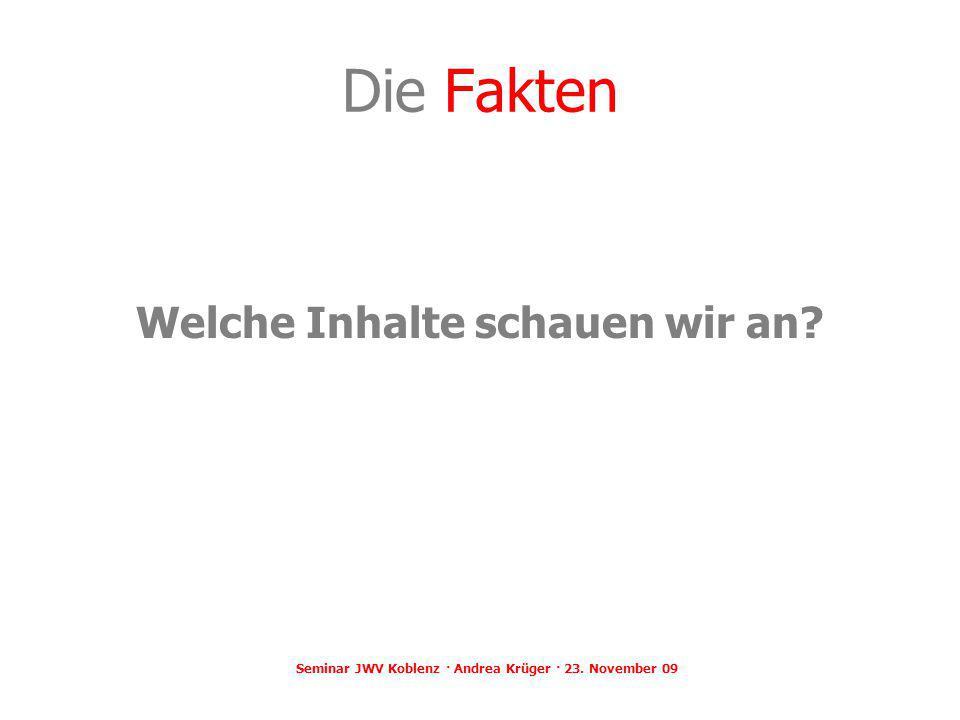 Die Fakten Welche Inhalte schauen wir an? Seminar JWV Koblenz · Andrea Krüger · 23. November 09