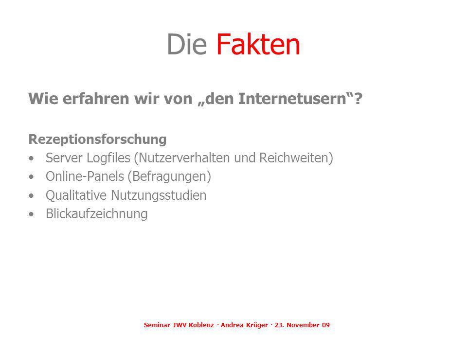 Seminar JWV Koblenz · Andrea Krüger · 23. November 09 Die Fakten Wie erfahren wir von den Internetusern? Rezeptionsforschung Server Logfiles (Nutzerve