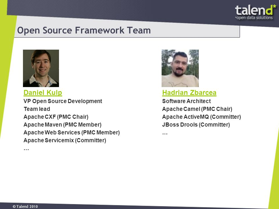 © Talend 2010 Open Source Framework Team Daniel Kulp VP Open Source Development Team lead Apache CXF (PMC Chair) Apache Maven (PMC Member) Apache Web Services (PMC Member) Apache Servicemix (Committer) … Hadrian Zbarcea Software Architect Apache Camel (PMC Chair) Apache ActiveMQ (Committer) JBoss Drools (Committer) …