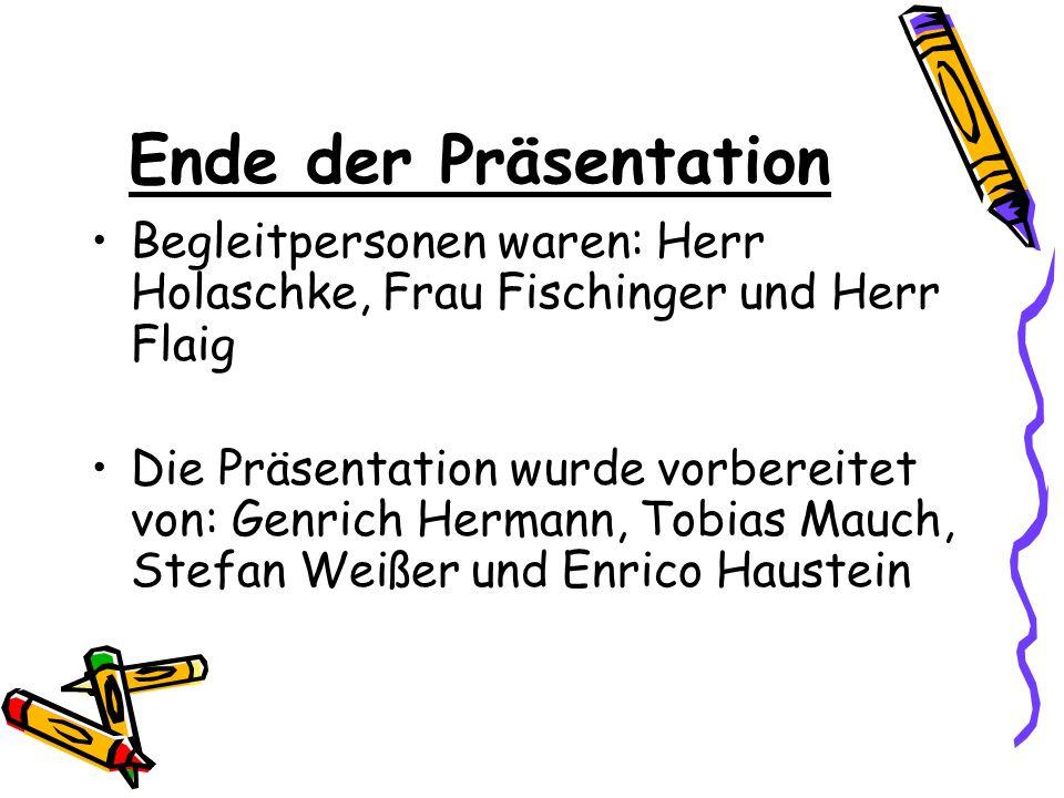 Ende der Präsentation Begleitpersonen waren: Herr Holaschke, Frau Fischinger und Herr Flaig Die Präsentation wurde vorbereitet von: Genrich Hermann, Tobias Mauch, Stefan Weißer und Enrico Haustein