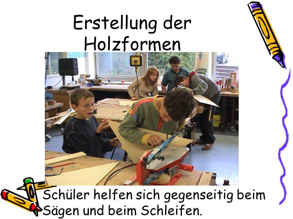 Erstellung der Holzformen Schüler helfen sich gegenseitig beim Sägen und beim Schleifen.