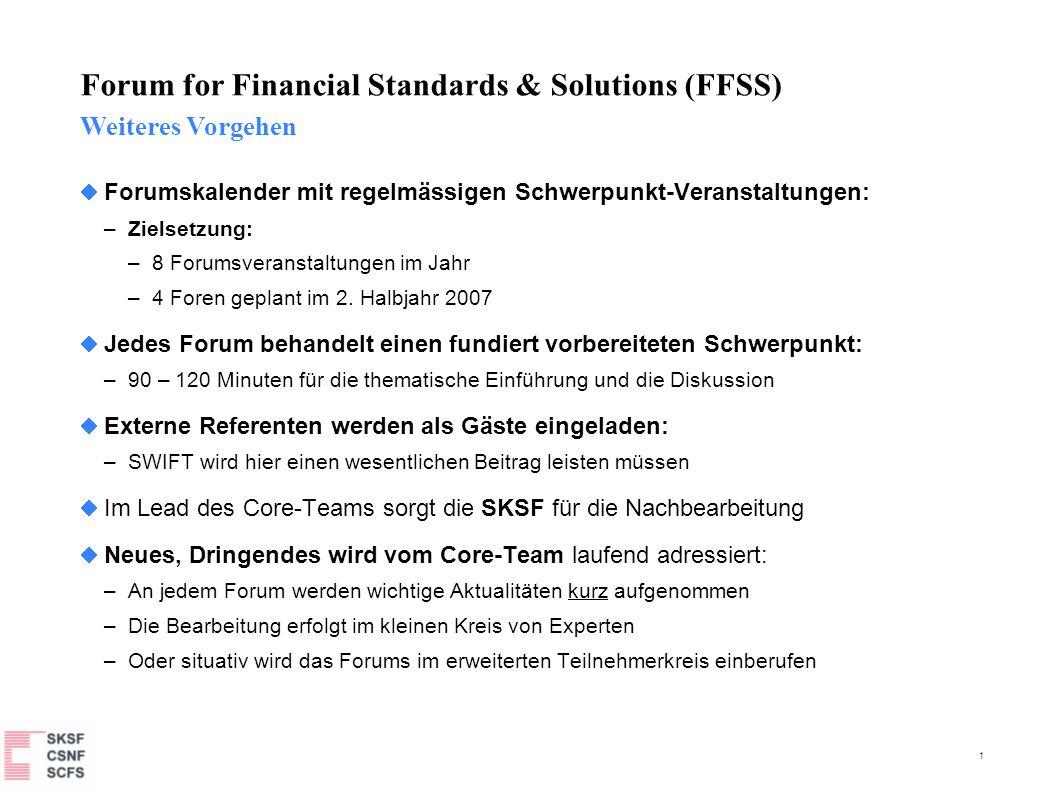 2 Forum for Financial Standards & Solutions (FFSS) Themen-Katalog 5 Giovannini Barrier 1 Inhalt (Standards, Solutions) Roadmap (Implementation) Fortschritts-Monitoring Auswirkungen auf Infrastrukturen & Service-Provider Stand in der Schweiz 6 Integration von ISO20022 Voraussetzungen Beispiel von SEPA und Funds Auswirkungen auf Messaging- Infrastrukturen Erfolgsfaktoren 8 SWIFT Entwicklungen Aufschaltung von Corporates (Voraussetzungen, Folgen) Wie weiter mit Participant Categories SWIFTNet Phase II – Möglichkeiten und Auswirkungen von RMA+ Prio 2 9 Gesamt-Sicht auf Marktinitiativen Fokus: Interoperabilität und Messaging Inhaltliche Abgrenzungen Schweizer Auswirkungen und Implementationsbedarf 10 T2S Fokus: Connectivity Transfer Layer Data Layer / Standards / Solutions Schweizer Auswirkungen 11 Cash Reporting Einsatz bei Payments, Securities & Treasury Standard-Entwicklung Ablösung MT94x.