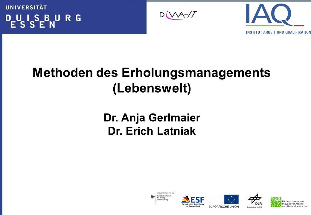 Methoden des Erholungsmanagements (Lebenswelt) Dr. Anja Gerlmaier Dr. Erich Latniak