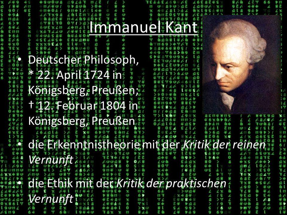 Immanuel Kant Deutscher Philosoph, * 22.April 1724 in Königsberg, Preußen; 12.