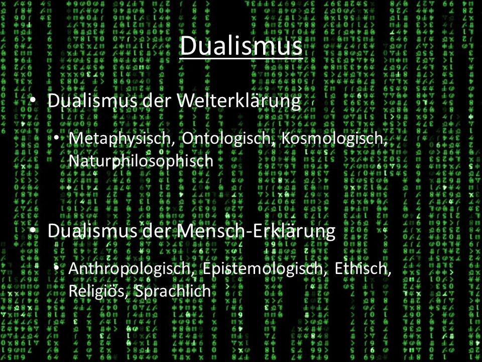 Dualismus Dualismus der Welterklärung Metaphysisch, Ontologisch, Kosmologisch, Naturphilosophisch Dualismus der Mensch-Erklärung Anthropologisch, Epistemologisch, Ethisch, Religiös, Sprachlich