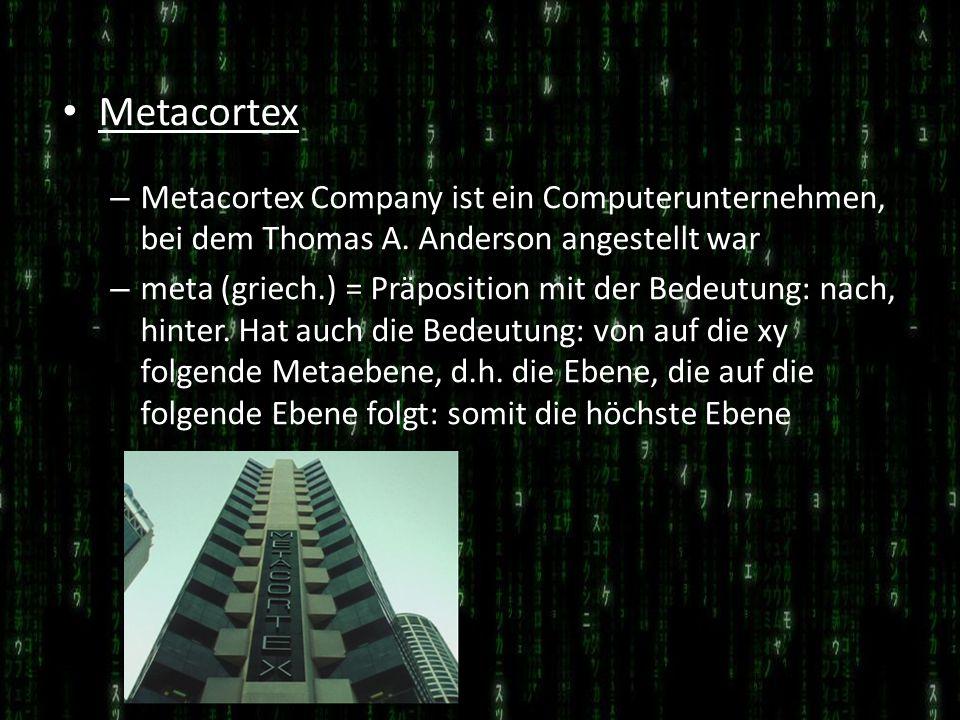 Metacortex – Metacortex Company ist ein Computerunternehmen, bei dem Thomas A. Anderson angestellt war – meta (griech.) = Präposition mit der Bedeutun