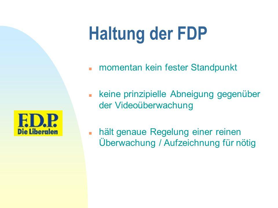 Haltung der FDP n momentan kein fester Standpunkt n keine prinzipielle Abneigung gegenüber der Videoüberwachung n hält genaue Regelung einer reinen Üb
