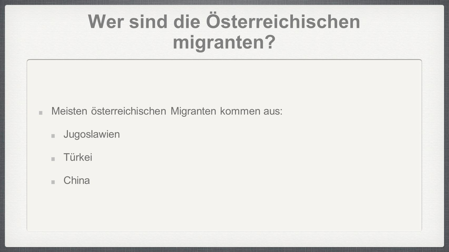 Wer sind die Österreichischen migranten? Meisten österreichischen Migranten kommen aus: Jugoslawien Türkei China