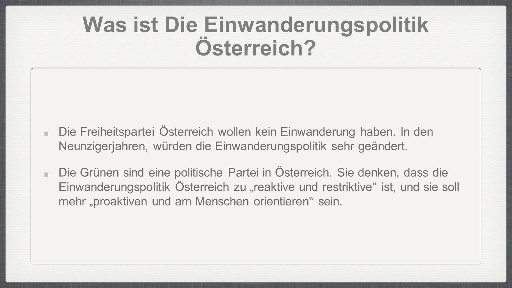 Was ist Die Einwanderungspolitik Österreich? Die Freiheitspartei Österreich wollen kein Einwanderung haben. In den Neunzigerjahren, würden die Einwand