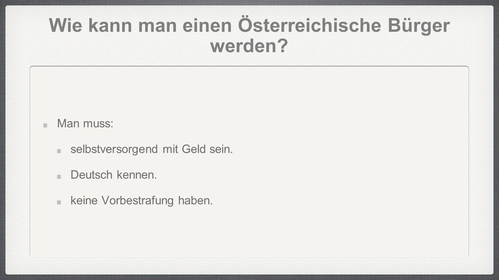 Wie kann man einen Österreichische Bürger werden? Man muss: selbstversorgend mit Geld sein. Deutsch kennen. keine Vorbestrafung haben.