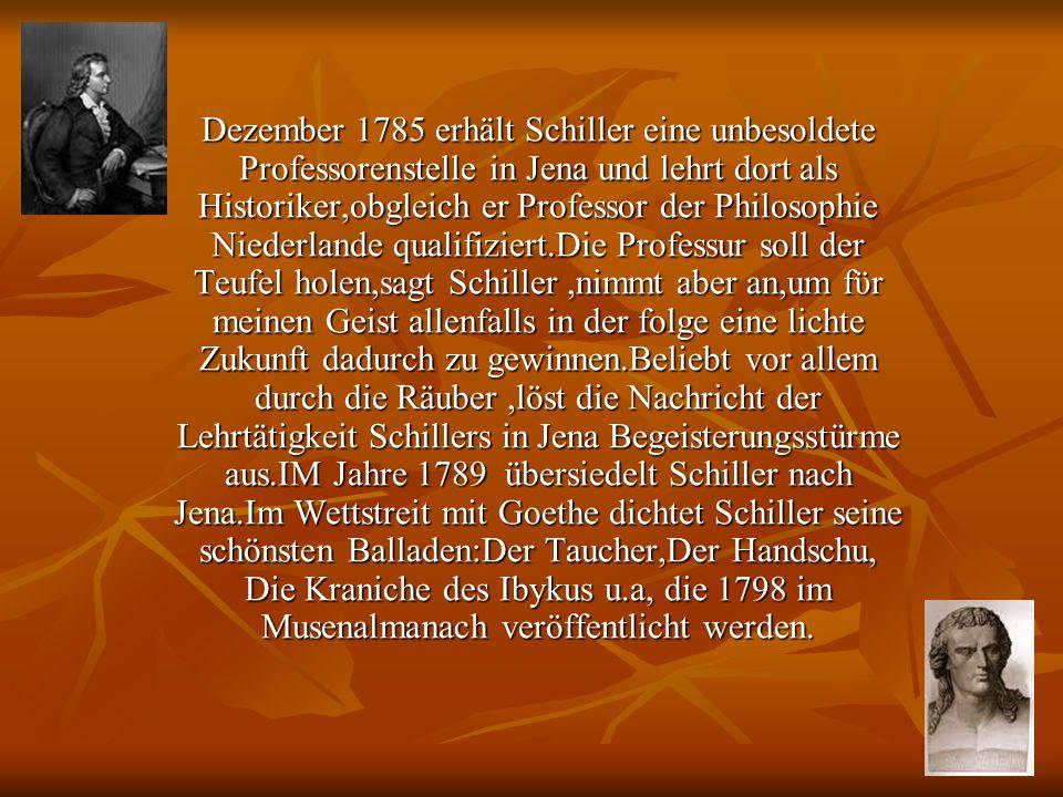 Dezember 1785 erhält Schiller eine unbesoldete Professorenstelle in Jena und lehrt dort als Historiker,obgleich er Professor der Philosophie Niederlande qualifiziert.Die Professur soll der Teufel holen,sagt Schiller,nimmt aber an,um fϋr meinen Geist allenfalls in der folge eine lichte Zukunft dadurch zu gewinnen.Beliebt vor allem durch die Räuber,löst die Nachricht der Lehrtätigkeit Schillers in Jena Begeisterungsstürme aus.IM Jahre 1789 übersiedelt Schiller nach Jena.Im Wettstreit mit Goethe dichtet Schiller seine schönsten Balladen:Der Taucher,Der Handschu, Die Kraniche des Ibykus u.a, die 1798 im Musenalmanach veröffentlicht werden.