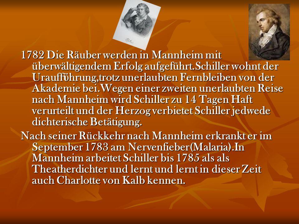 1782 Die Räuber werden in Mannheim mit überwältigendem Erfolg aufgeführt.Schiller wohnt der Urauff ϋ hrung,trotz unerlaubten Fernbleiben von der Akade