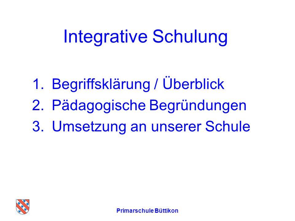 Primarschule Büttikon Integrative Schulung 1.Begriffsklärung / Überblick 2.Pädagogische Begründungen 3.Umsetzung an unserer Schule