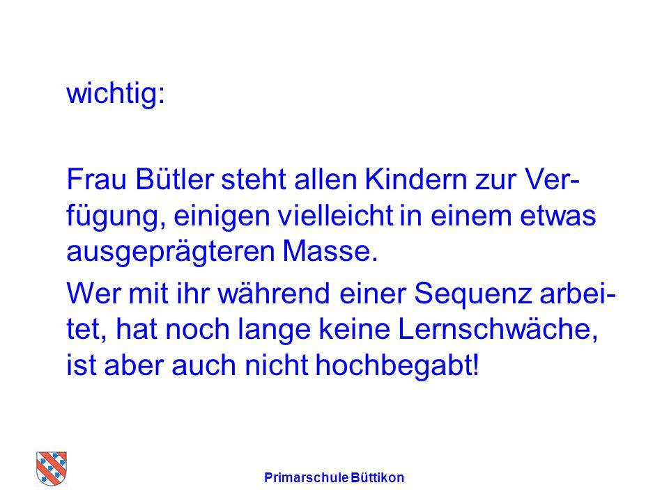 wichtig: Frau Bütler steht allen Kindern zur Ver- fügung, einigen vielleicht in einem etwas ausgeprägteren Masse.