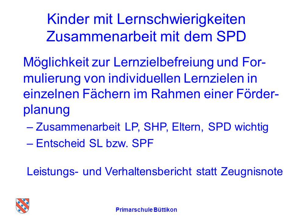 Kinder mit Lernschwierigkeiten Zusammenarbeit mit dem SPD Möglichkeit zur Lernzielbefreiung und For- mulierung von individuellen Lernzielen in einzelnen Fächern im Rahmen einer Förder- planung –Zusammenarbeit LP, SHP, Eltern, SPD wichtig –Entscheid SL bzw.