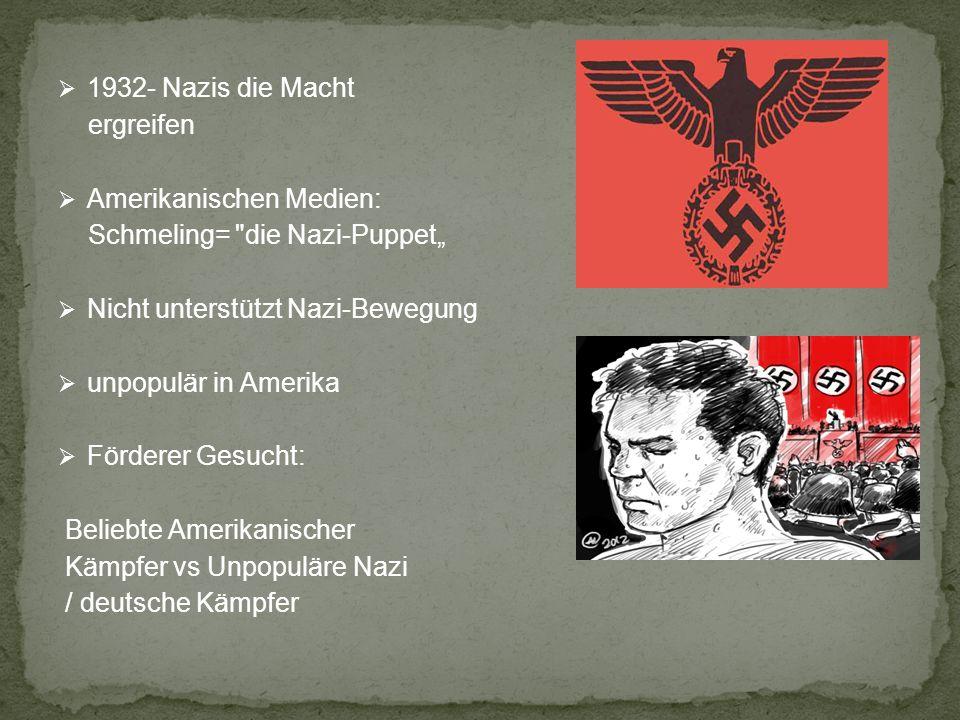 1932- Nazis die Macht ergreifen Amerikanischen Medien: Schmeling= die Nazi-Puppet Nicht unterstützt Nazi-Bewegung unpopulär in Amerika Förderer Gesucht: Beliebte Amerikanischer Kämpfer vs Unpopuläre Nazi / deutsche Kämpfer