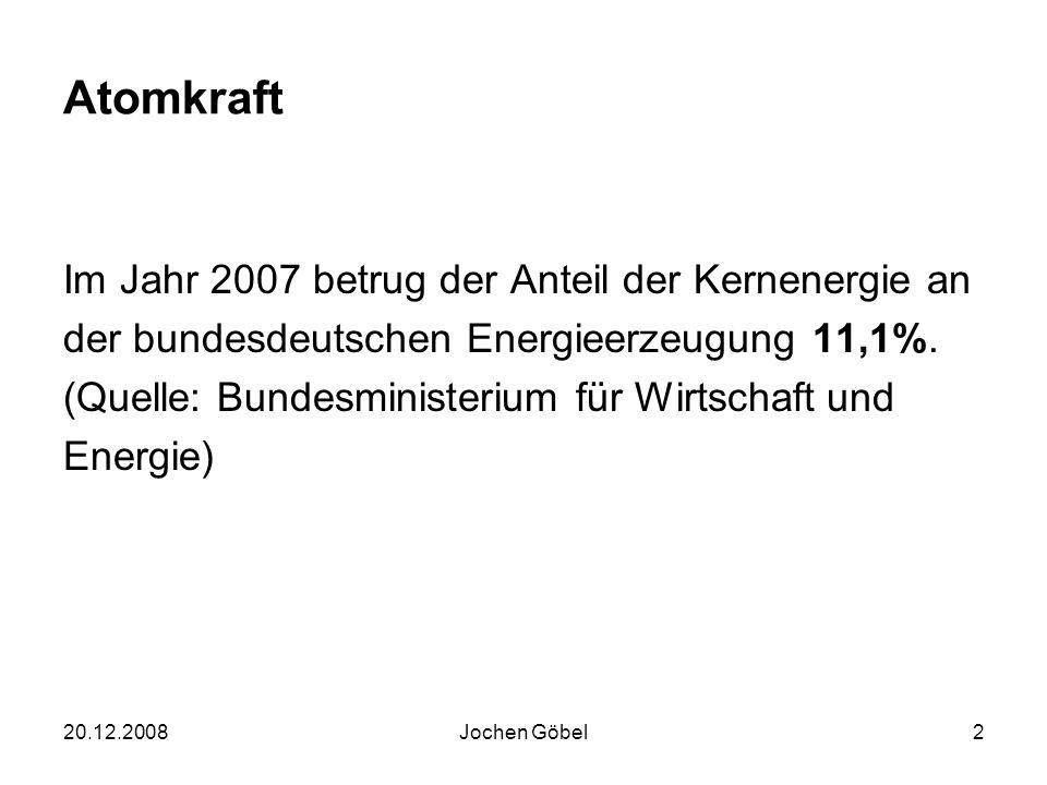 20.12.2008Jochen Göbel2 Atomkraft Im Jahr 2007 betrug der Anteil der Kernenergie an der bundesdeutschen Energieerzeugung 11,1%.