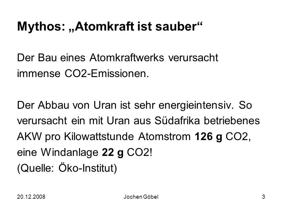 20.12.2008Jochen Göbel3 Mythos: Atomkraft ist sauber Der Bau eines Atomkraftwerks verursacht immense CO2-Emissionen.