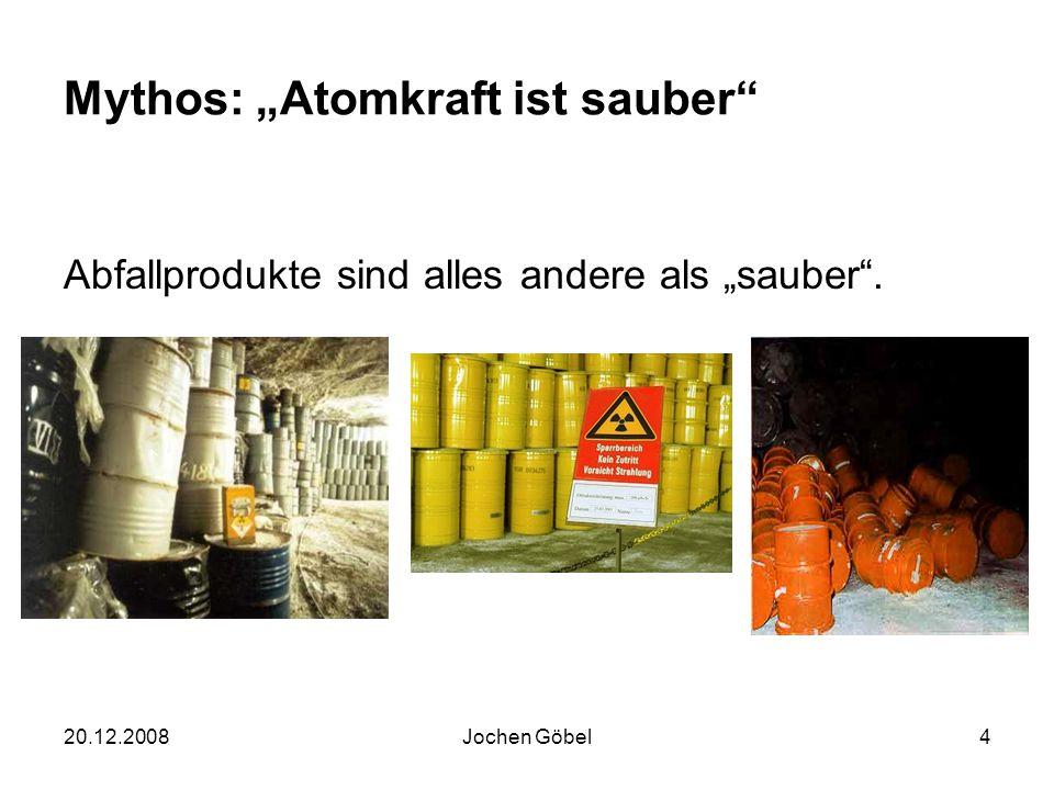20.12.2008Jochen Göbel4 Mythos: Atomkraft ist sauber Abfallprodukte sind alles andere als sauber.