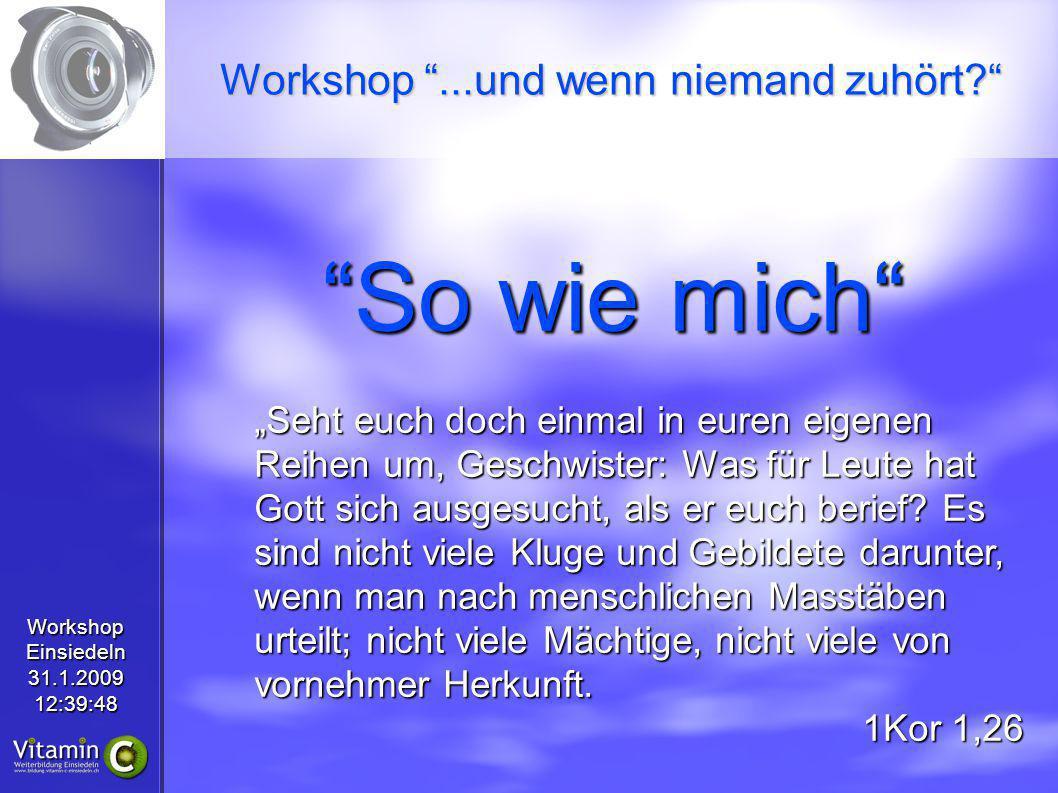 WorkshopEinsiedeln31.1.200912:39:48 So wie mich Seht euch doch einmal in euren eigenen Reihen um, Geschwister: Was für Leute hat Gott sich ausgesucht, als er euch berief.
