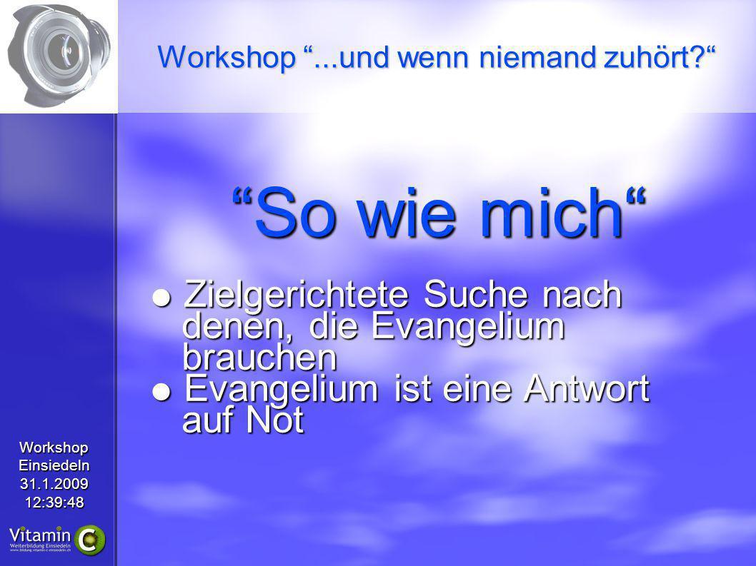 WorkshopEinsiedeln31.1.200912:39:48 So wie mich Zielgerichtete Suche nach denen, die Evangelium brauchen Zielgerichtete Suche nach denen, die Evangeli