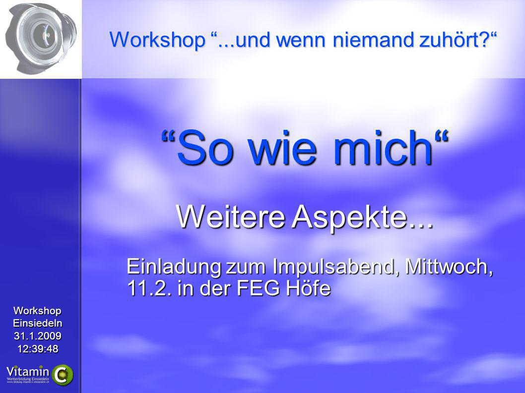WorkshopEinsiedeln31.1.200912:39:48 So wie mich Weitere Aspekte... Einladung zum Impulsabend, Mittwoch, 11.2. in der FEG Höfe Workshop...und wenn niem