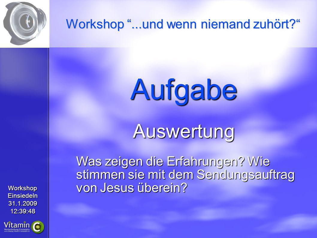 WorkshopEinsiedeln31.1.200912:39:48 AufgabeAuswertung Was zeigen die Erfahrungen? Wie stimmen sie mit dem Sendungsauftrag von Jesus überein? Workshop.