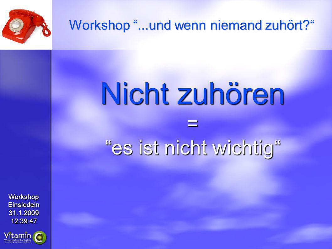 WorkshopEinsiedeln31.1.200912:39:47 Nicht zuhören = es ist nicht wichtig Workshop...und wenn niemand zuhört?