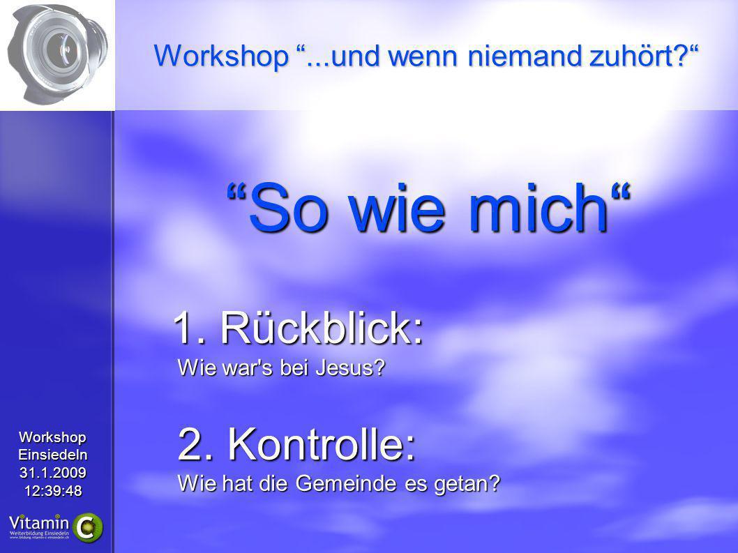 WorkshopEinsiedeln31.1.200912:39:48 So wie mich 1. Rückblick: Wie war's bei Jesus? 2. Kontrolle: Wie hat die Gemeinde es getan? Workshop...und wenn ni