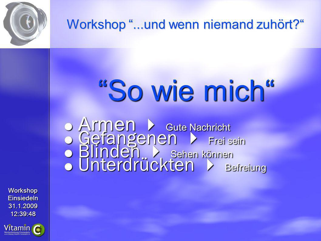 WorkshopEinsiedeln31.1.200912:39:48 So wie mich Gute Nachricht Gute Nachricht Frei sein Frei sein Sehen können Sehen können Befreiung Befreiung Workshop...und wenn niemand zuhört.