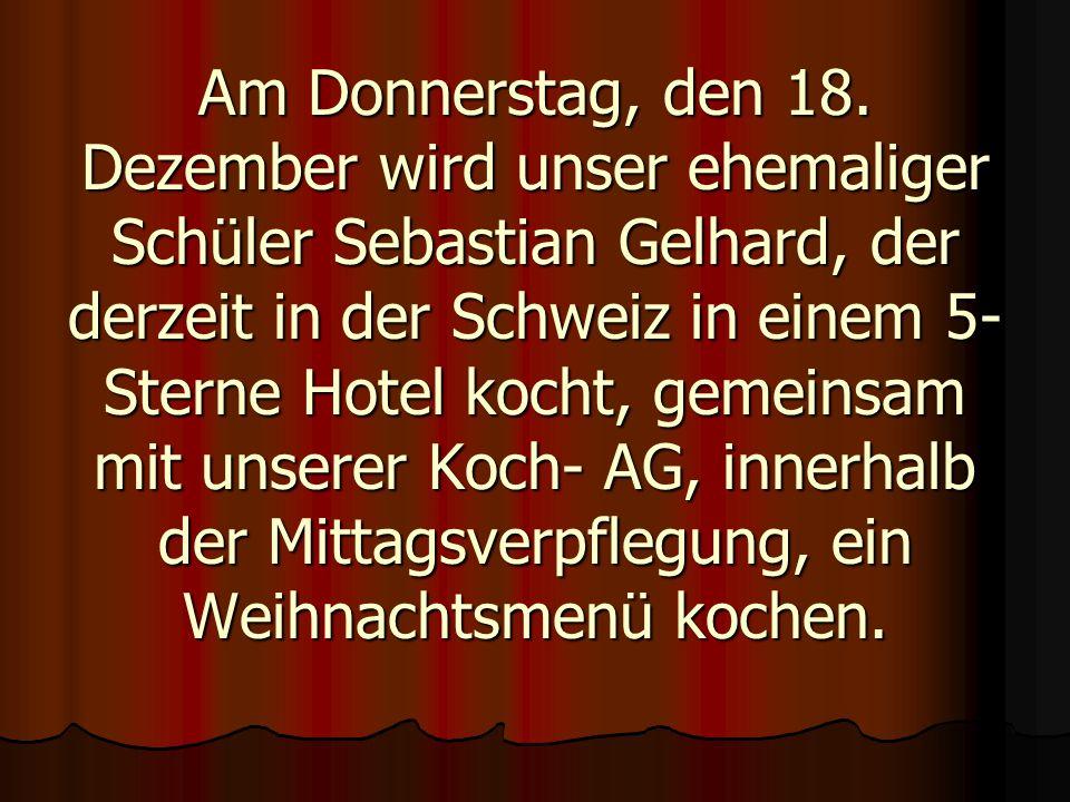 Am Donnerstag, den 18. Dezember wird unser ehemaliger Schüler Sebastian Gelhard, der derzeit in der Schweiz in einem 5- Sterne Hotel kocht, gemeinsam